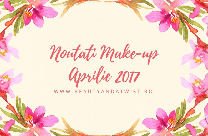 noutati-cosmetice-aprilie-2017-romania-beautyandatwist-new-launches-make-up
